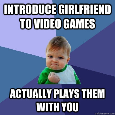 introduce girlfriend to video games actually plays them with - Success Kid