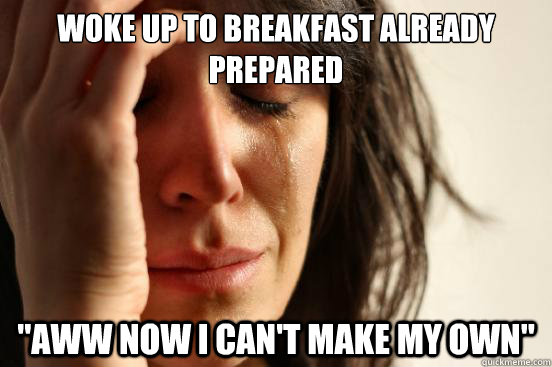 woke up to breakfast already prepared aww now i cant make  - First World Problems