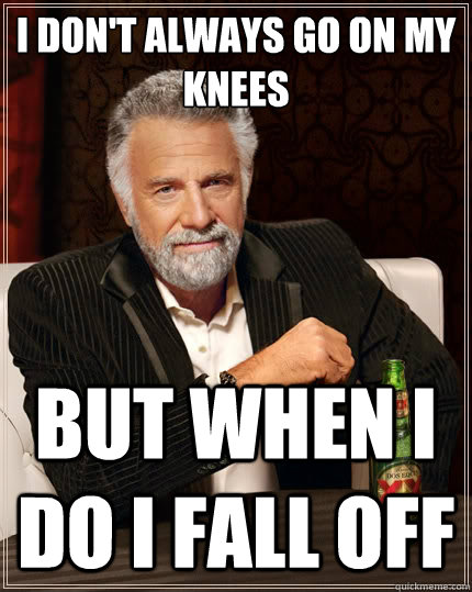 i dont always go on my knees but when i do i fall off - The Most Interesting Man In The World