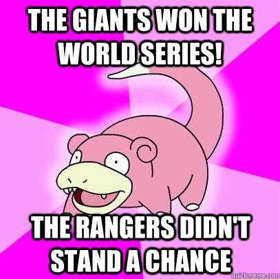 the giants won the world series the rangers didnt stand a  - Slowpoke