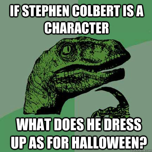 if stephen colbert is a character what does he dress up as f - Philosoraptor