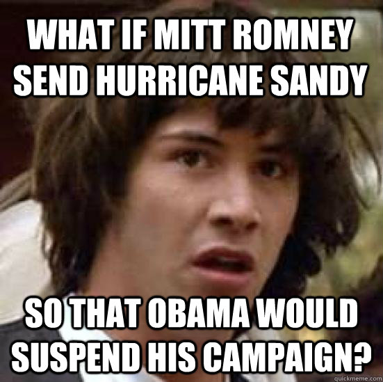 what if mitt romney send hurricane sandy so that obama would - conspiracy keanu