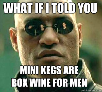 what if i told you mini kegs are box wine for men - Matrix Morpheus