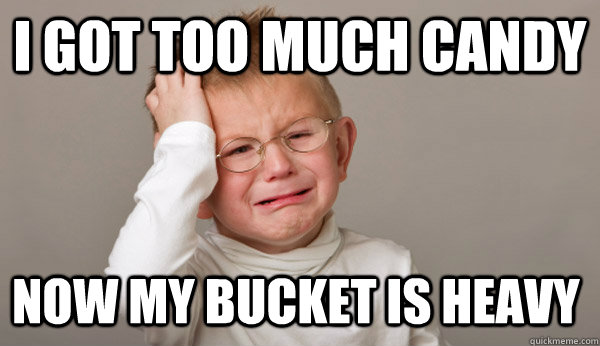 i got too much candy now my bucket is heavy - First World Toddler Problems