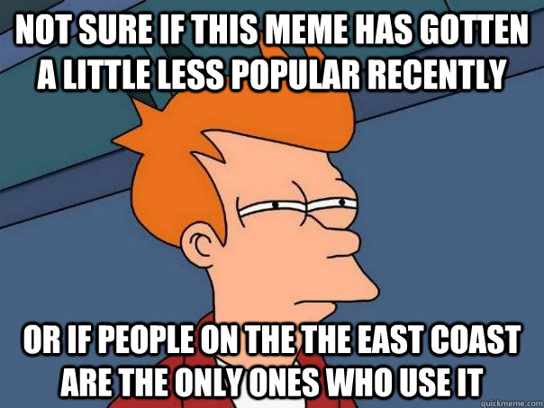 not sure if this meme has gotten a little less popular recen - Futurama Fry