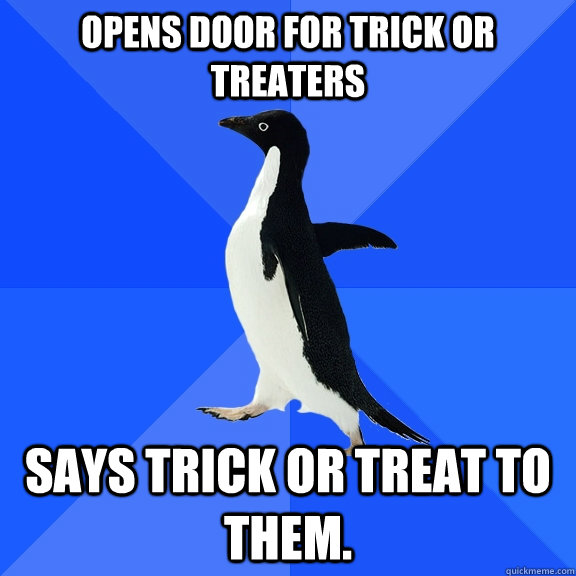 opens door for trick or treaters says trick or treat to them - Socially Awkward Penguin