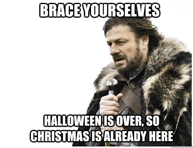 brace yourselves halloween is over so christmas is already  - Imminent Ned