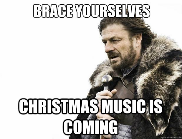 brace yourselves christmas music is coming - Brace Yourself