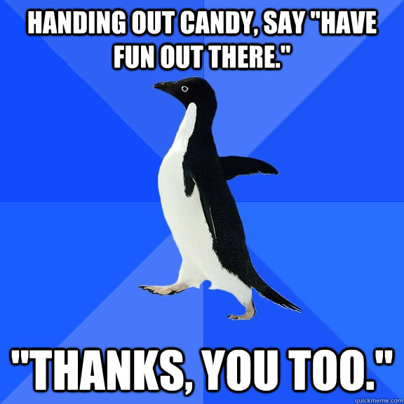 handing out candy say have fun out there thanks you to - Socially Awkward Penguin