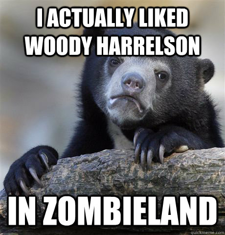 i actually liked woody harrelson in zombieland - Confession Bear