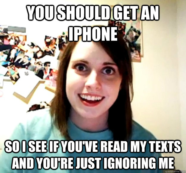 you should get an iphone so i see if youve read my texts an - Overly Attached Girlfriend