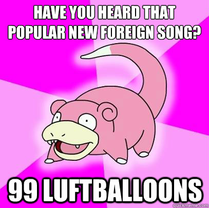 have you heard that popular new foreign song 99 luftballoon - Slowpoke