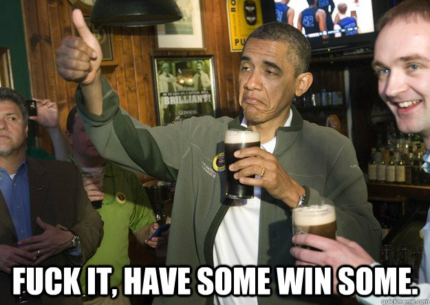 fuck it have some win some - BARACK OBAMA APPROVES