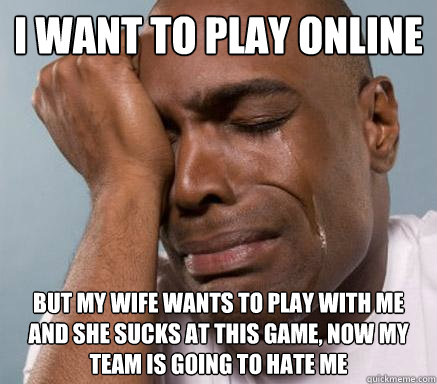 i want to play online but my wife wants to play with me and  - First World Guy Problems