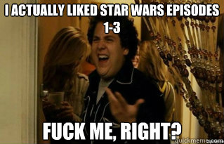 i actually liked star wars episodes 13 fuck me right - Fuck Me Right
