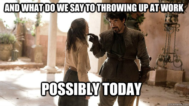 and what do we say to throwing up at work possibly today - Arya not today