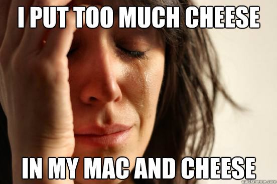 i put too much cheese in my mac and cheese - First World Problems