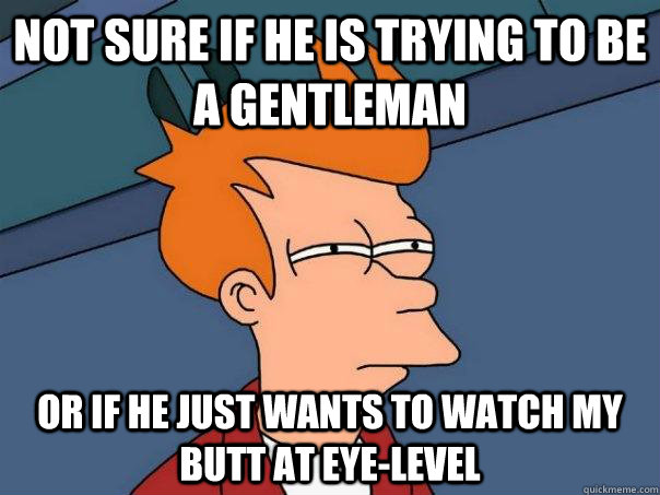 not sure if he is trying to be a gentleman or if he just wan - Futurama Fry