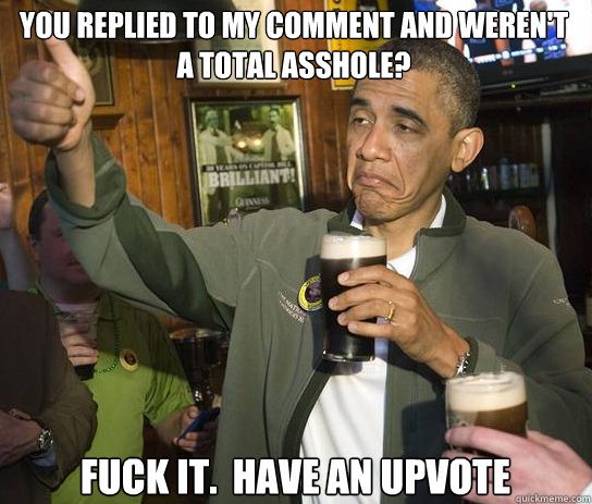 you replied to my comment and werent a total asshole fuck  - Upvoting Obama