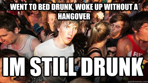 went to bed drunk woke up without a hangover im still drunk - Sudden Clarity Clarence