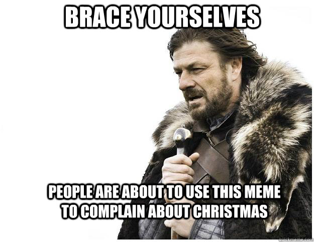 brace yourselves people are about to use this meme to compla - Imminent Ned