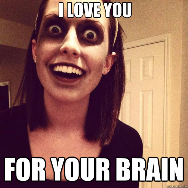 i love you for your brain - Overly Attached Zombie Girlfriend