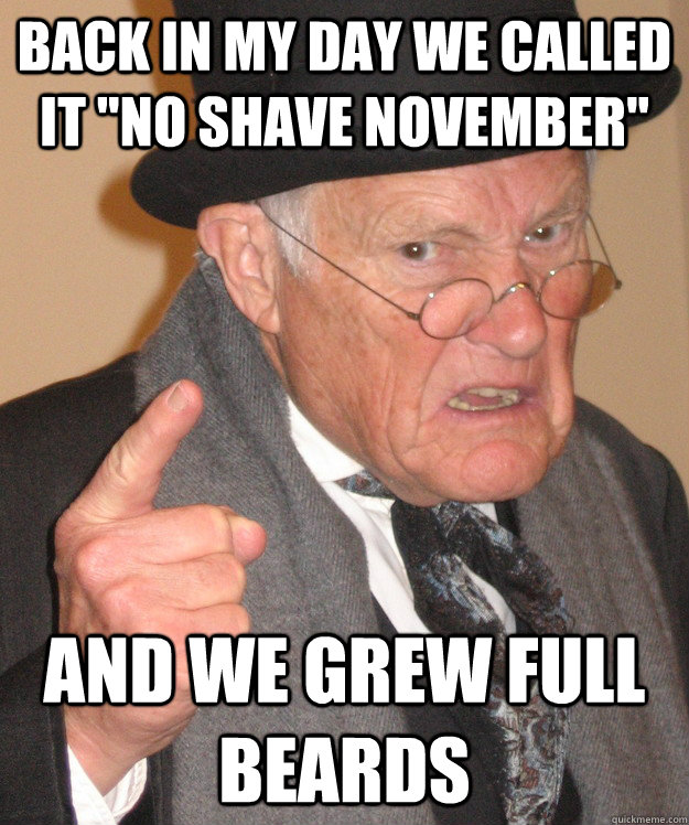 back in my day we called it no shave november and we grew  - back in my day