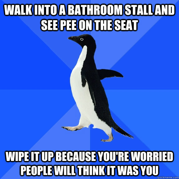 walk into a bathroom stall and see pee on the seat wipe it u - Socially Awkward Penguin