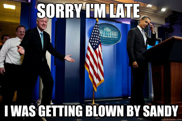 sorry im late i was getting blown by sandy - Inappropriate Timing Bill Clinton