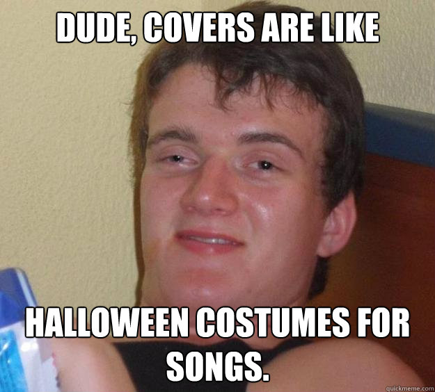 dude covers are like halloween costumes for songs - 10 Guy