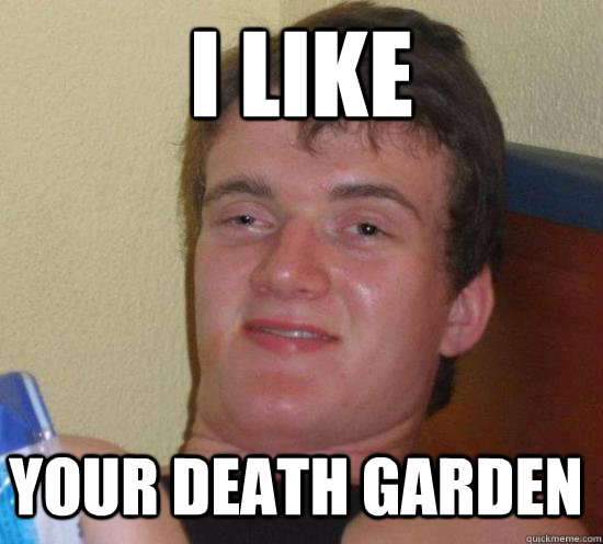 i like your death garden - 10 GUY