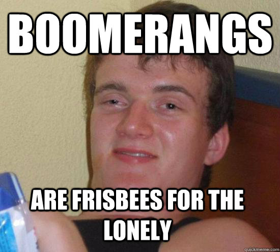 boomerangs are frisbees for the lonely - 10 GUY