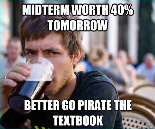 midterm worth 40 tomorrow better go pirate the textbook - Lazy College Senior