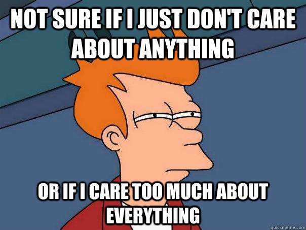 not sure if i just dont care about anything or if i care to - Futurama Fry