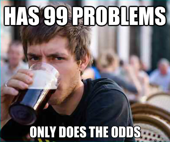 has 99 problems only does the odds - Lazy College Senior