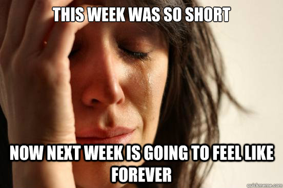 this week was so short now next week is going to feel like  - First World Problems