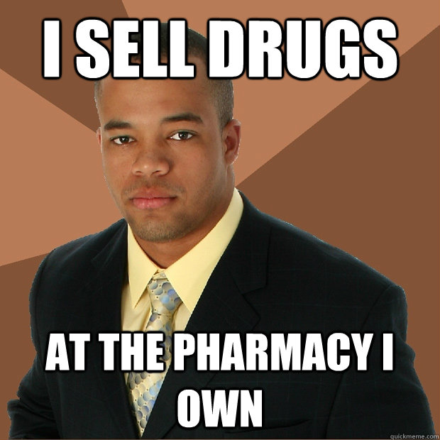 i sell drugs at the pharmacy i own - Successful Black Man
