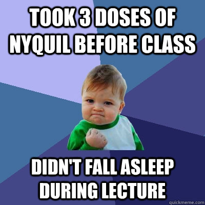 took 3 doses of nyquil before class didnt fall asleep durin - Success Kid