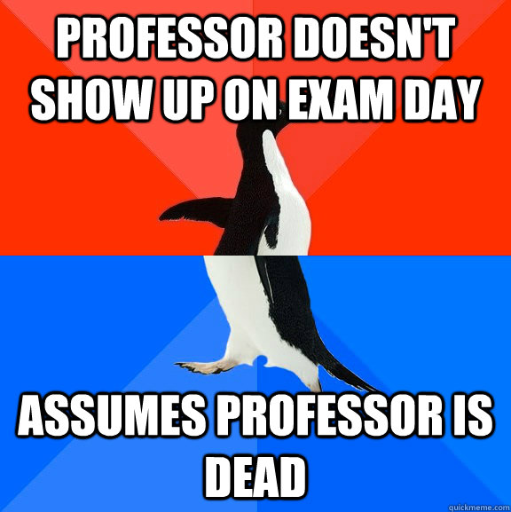 professor doesnt show up on exam day assumes professor is d - Socially Awesome Awkward Penguin