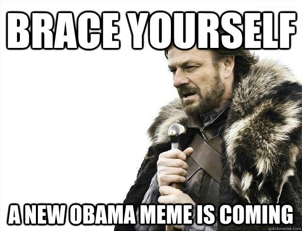 brace yourself a new obama meme is coming - BRACEYOSELVES