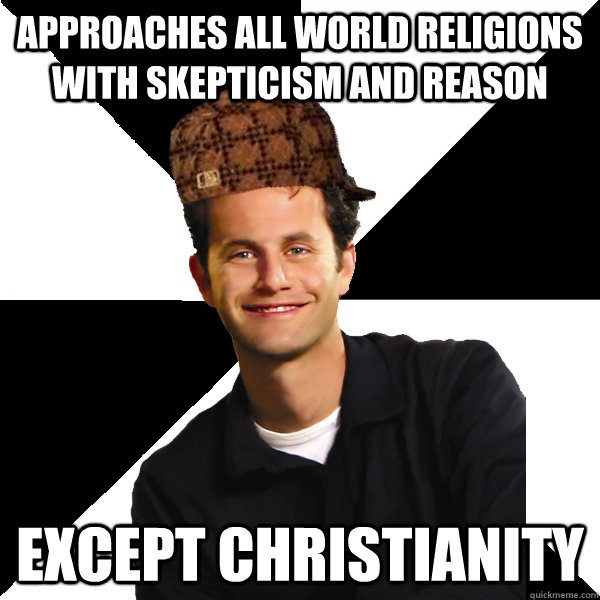 approaches all world religions with skepticism and reason ex - Scumbag Christian