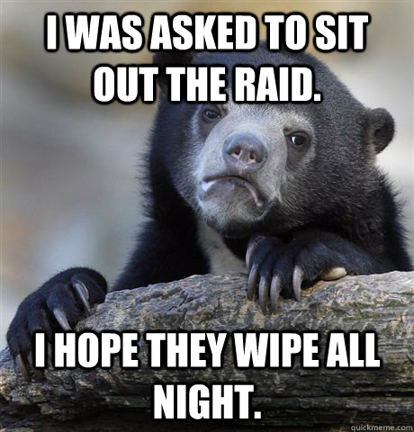 i was asked to sit out the raid i hope they wipe all night - Confession Bear