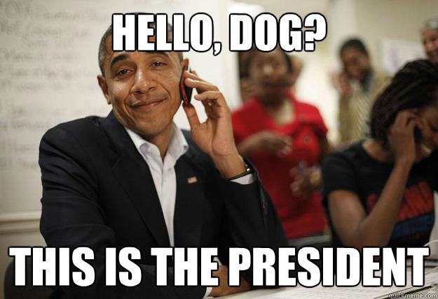 hello dog this is the president - Obama Phone