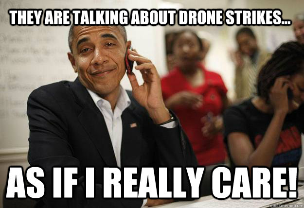 they are talking about drone strikes as if i really care - Patronizing President