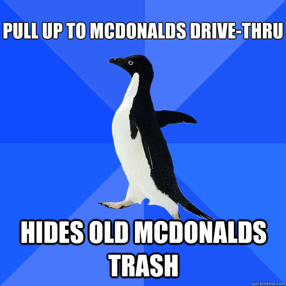 pull up to mcdonalds drivethru hides old mcdonalds trash  - Socially Awkward Penguin