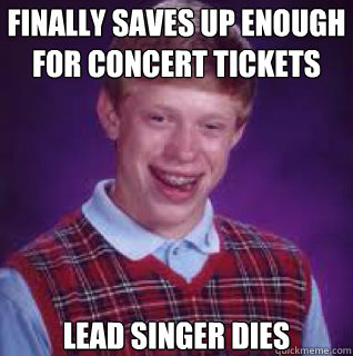 finally saves up enough for concert tickets lead singer dies - bad luck Bryan