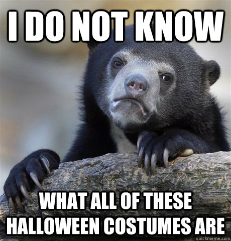 i do not know what all of these halloween costumes are  - Confession Bear