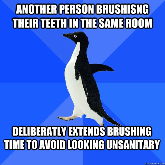 another person brushisng their teeth in the same room delibe - Socially Awkward Penguin