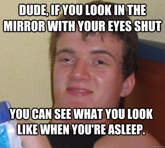 dude if you look in the mirror with your eyes shut you can  - 10 Guy