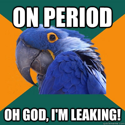 on period oh god im leaking - Paranoid Parrot